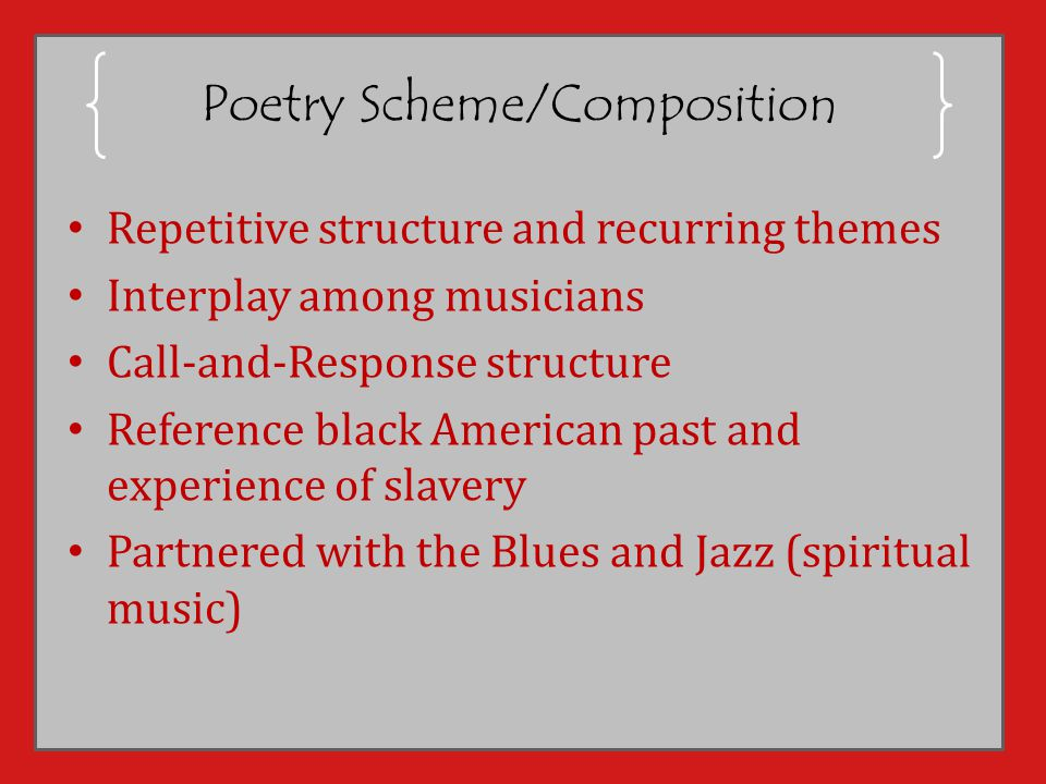 Poetry Scheme/Composition Repetitive structure and recurring themes Interplay among musicians Call-and-Response structure Reference black American past and experience of slavery Partnered with the Blues and Jazz (spiritual music)
