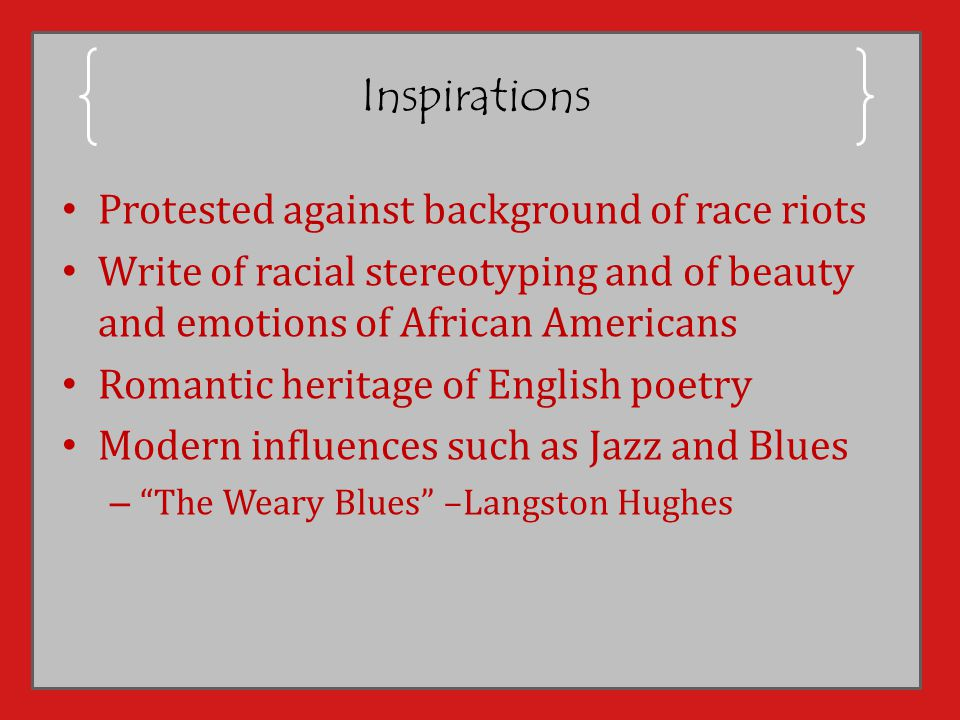 Inspirations Protested against background of race riots Write of racial stereotyping and of beauty and emotions of African Americans Romantic heritage of English poetry Modern influences such as Jazz and Blues – The Weary Blues –Langston Hughes