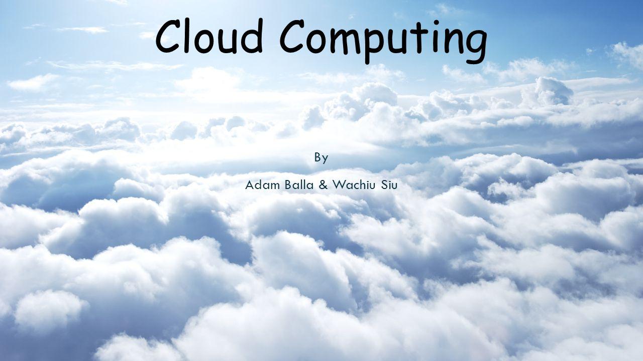 Cloud Computing By Adam Balla & Wachiu Siu