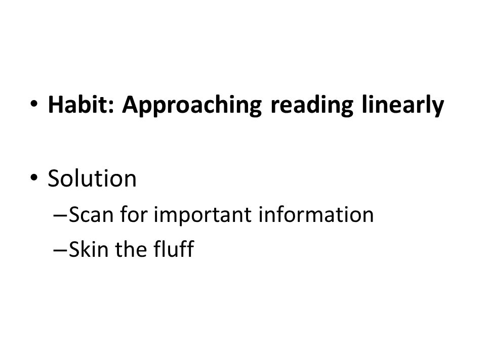 Habit: Approaching reading linearly Solution – Scan for important information – Skin the fluff