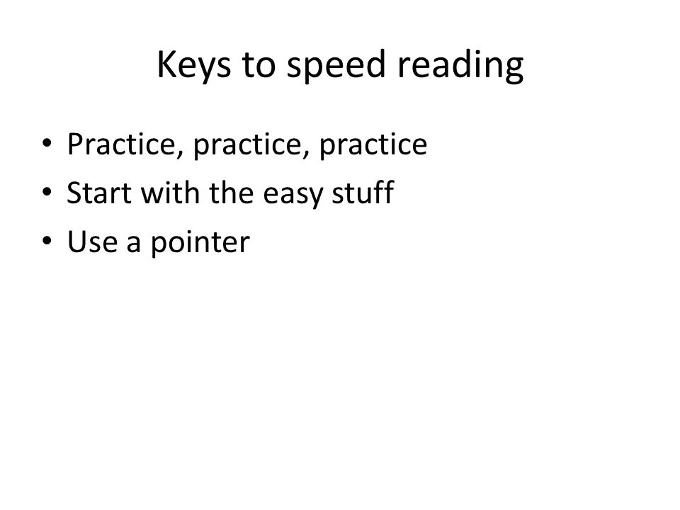 Keys to speed reading Practice, practice, practice Start with the easy stuff Use a pointer
