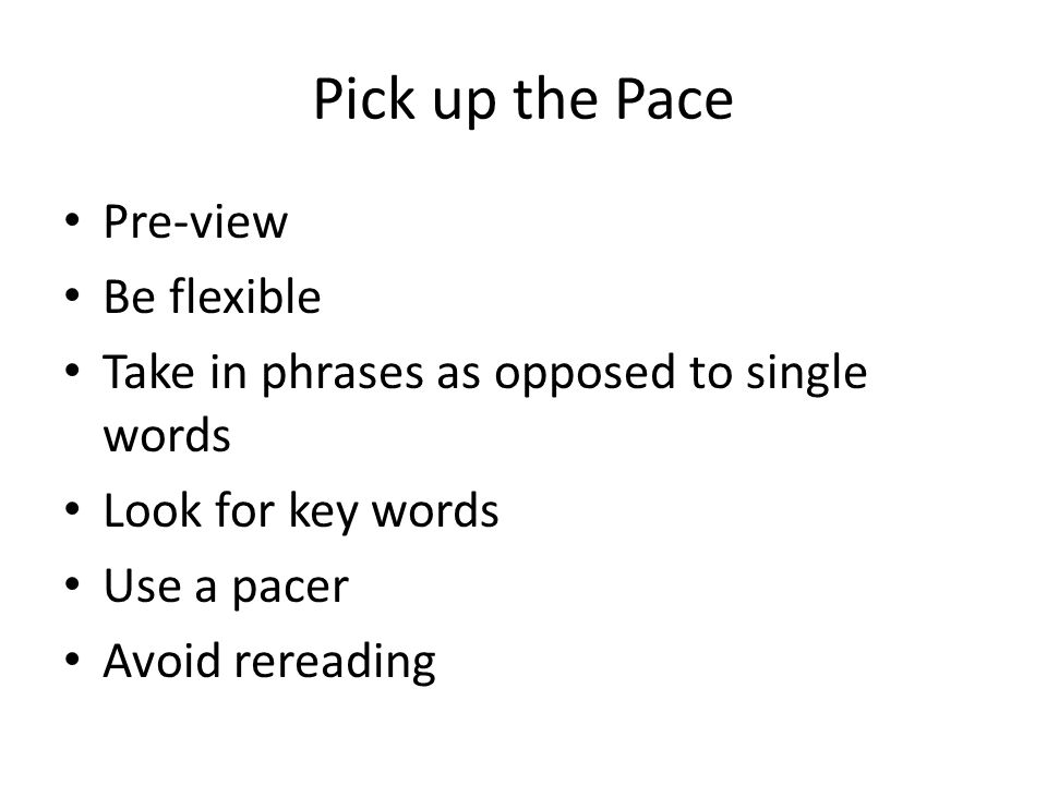 Pick up the Pace Pre-view Be flexible Take in phrases as opposed to single words Look for key words Use a pacer Avoid rereading