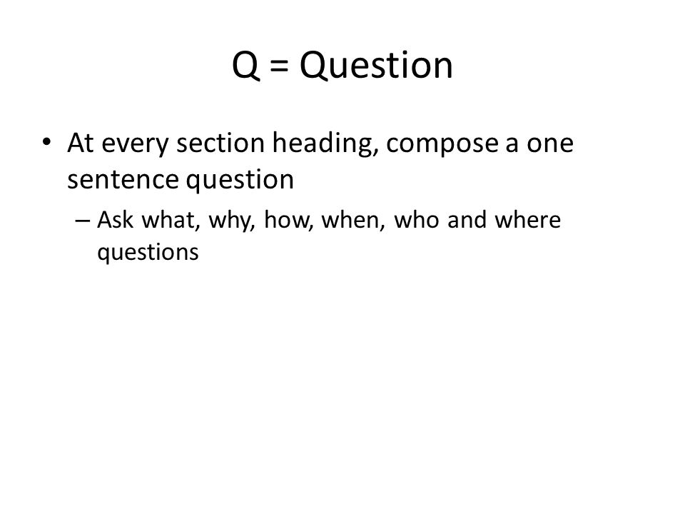 Q = Question At every section heading, compose a one sentence question – Ask what, why, how, when, who and where questions