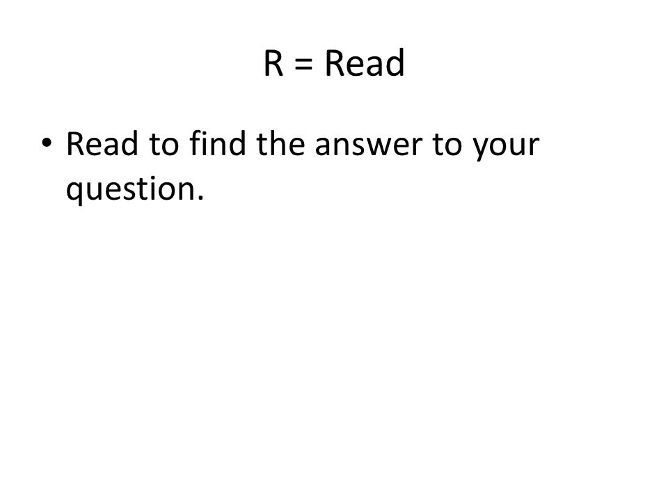 R = Read Read to find the answer to your question.