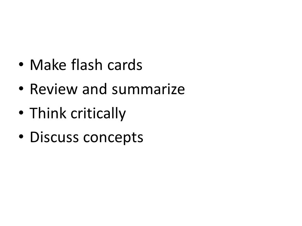 Make flash cards Review and summarize Think critically Discuss concepts