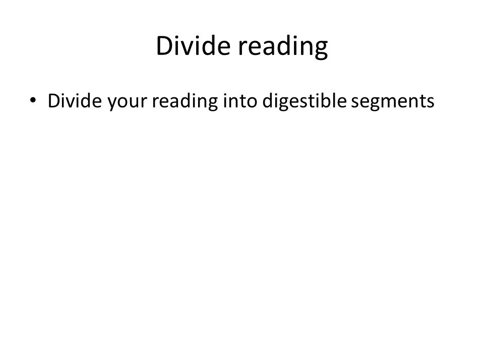 Divide reading Divide your reading into digestible segments