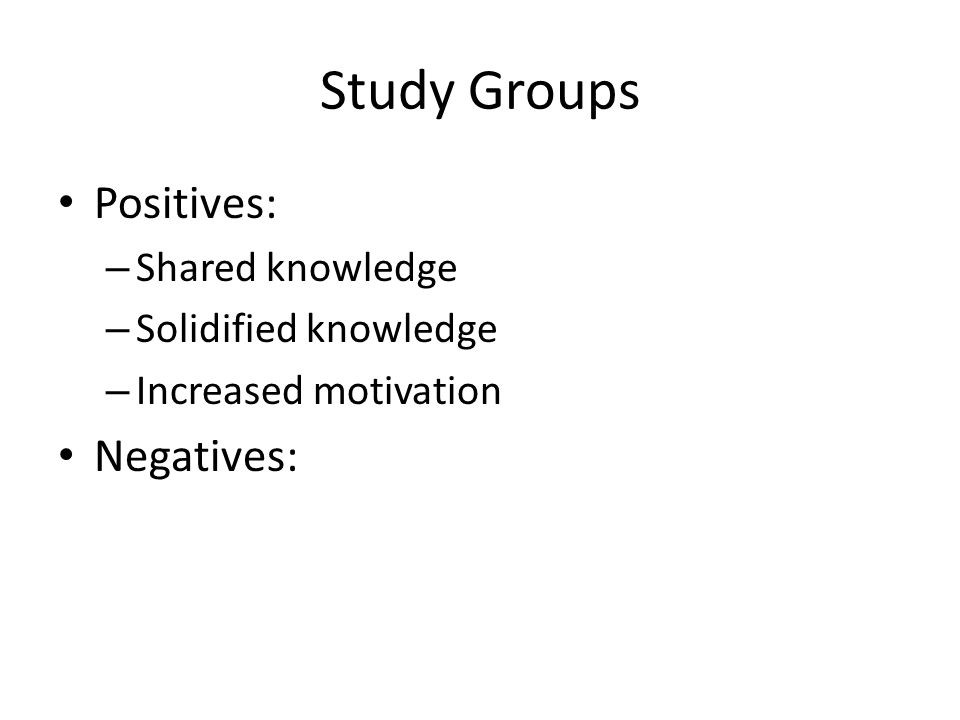 Study Groups Positives: – Shared knowledge – Solidified knowledge – Increased motivation Negatives: