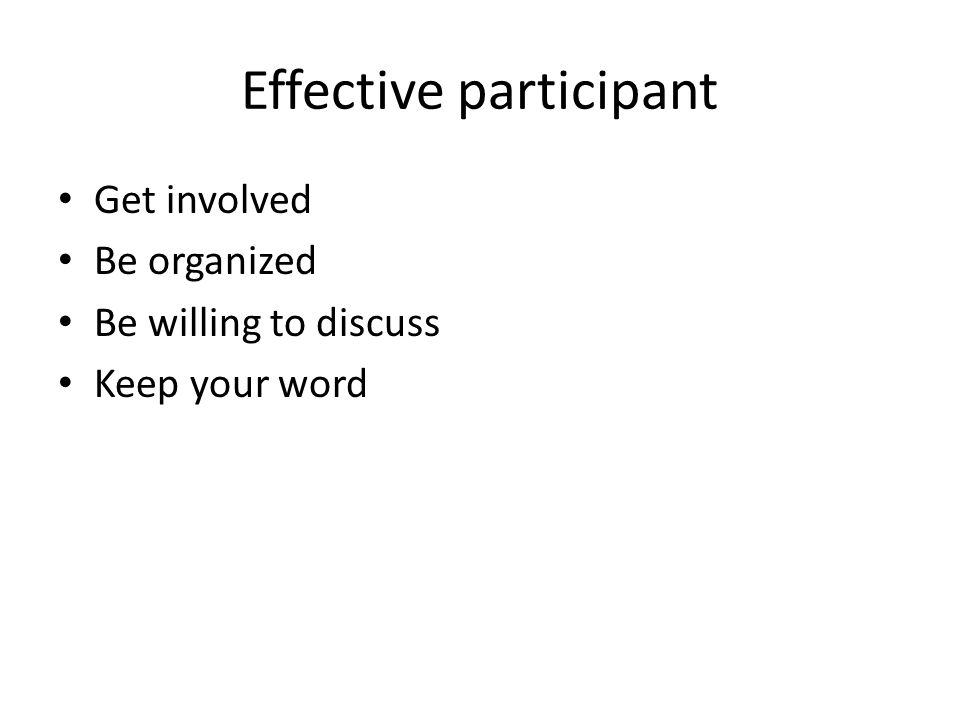 Effective participant Get involved Be organized Be willing to discuss Keep your word