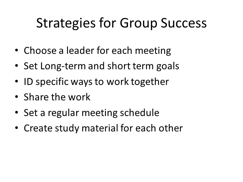 Strategies for Group Success Choose a leader for each meeting Set Long-term and short term goals ID specific ways to work together Share the work Set a regular meeting schedule Create study material for each other
