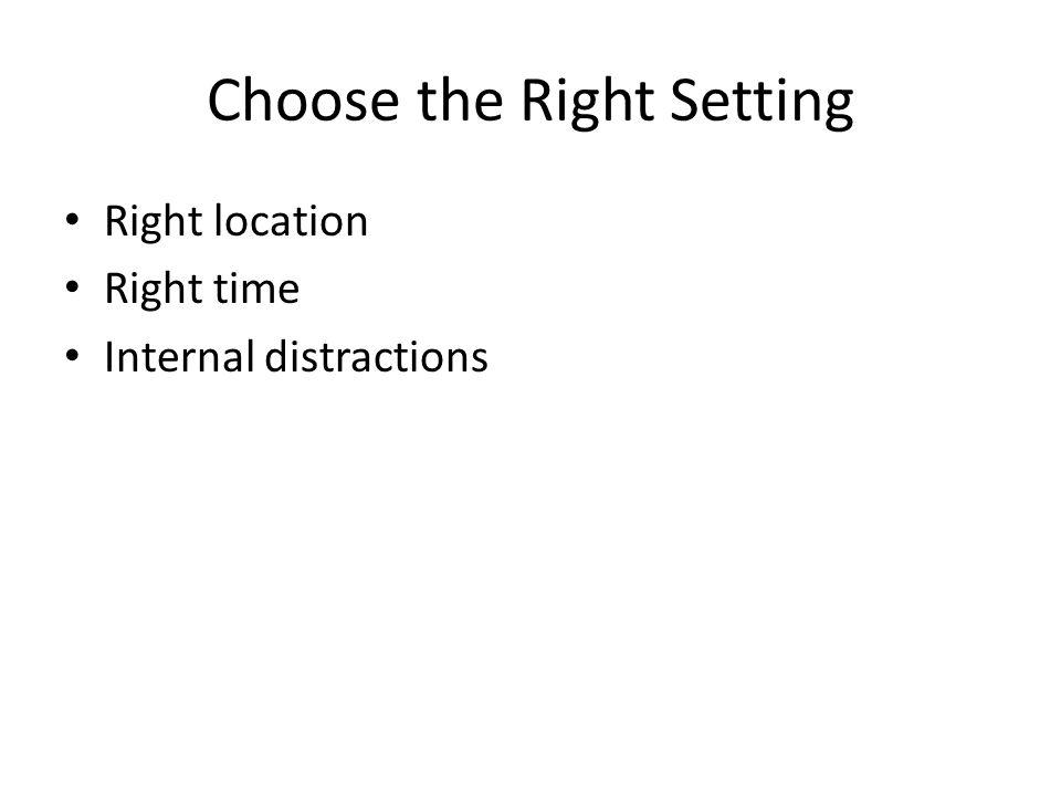 Choose the Right Setting Right location Right time Internal distractions