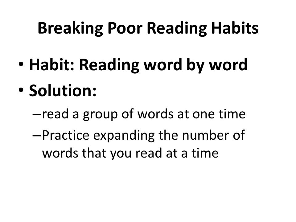 Breaking Poor Reading Habits Habit: Reading word by word Solution: – read a group of words at one time – Practice expanding the number of words that you read at a time