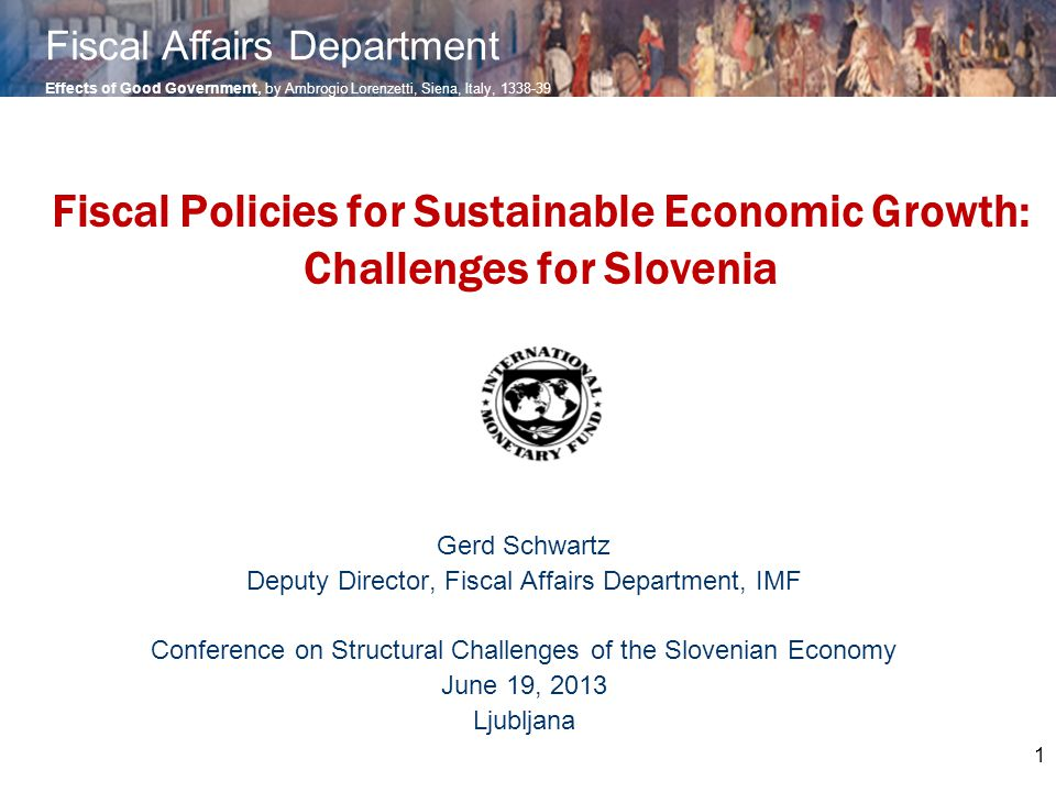 1 Fiscal Policies for Sustainable Economic Growth: Challenges for Slovenia Gerd Schwartz Deputy Director, Fiscal Affairs Department, IMF Conference on Structural Challenges of the Slovenian Economy June 19, 2013 Ljubljana Effects of Good Government, by Ambrogio Lorenzetti, Siena, Italy, 1338-39 Fiscal Affairs Department