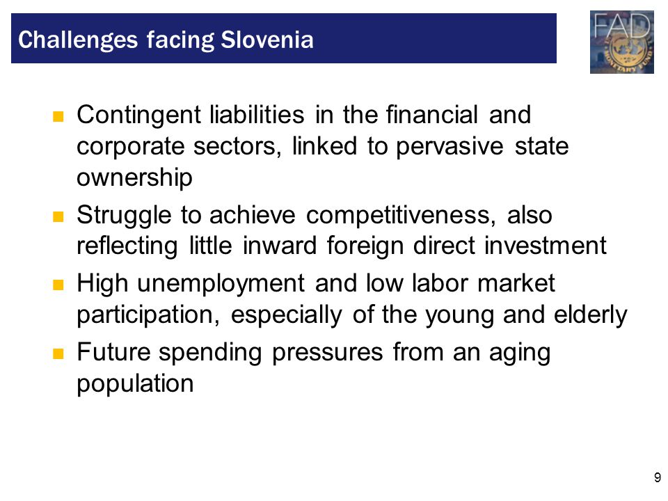 9 Contingent liabilities in the financial and corporate sectors, linked to pervasive state ownership Struggle to achieve competitiveness, also reflecting little inward foreign direct investment High unemployment and low labor market participation, especially of the young and elderly Future spending pressures from an aging population Challenges facing Slovenia