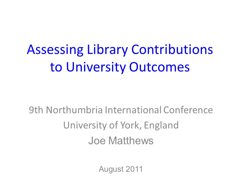 Assessing Library Contributions to University Outcomes 9th Northumbria International Conference University of York, England Joe Matthews August 2011