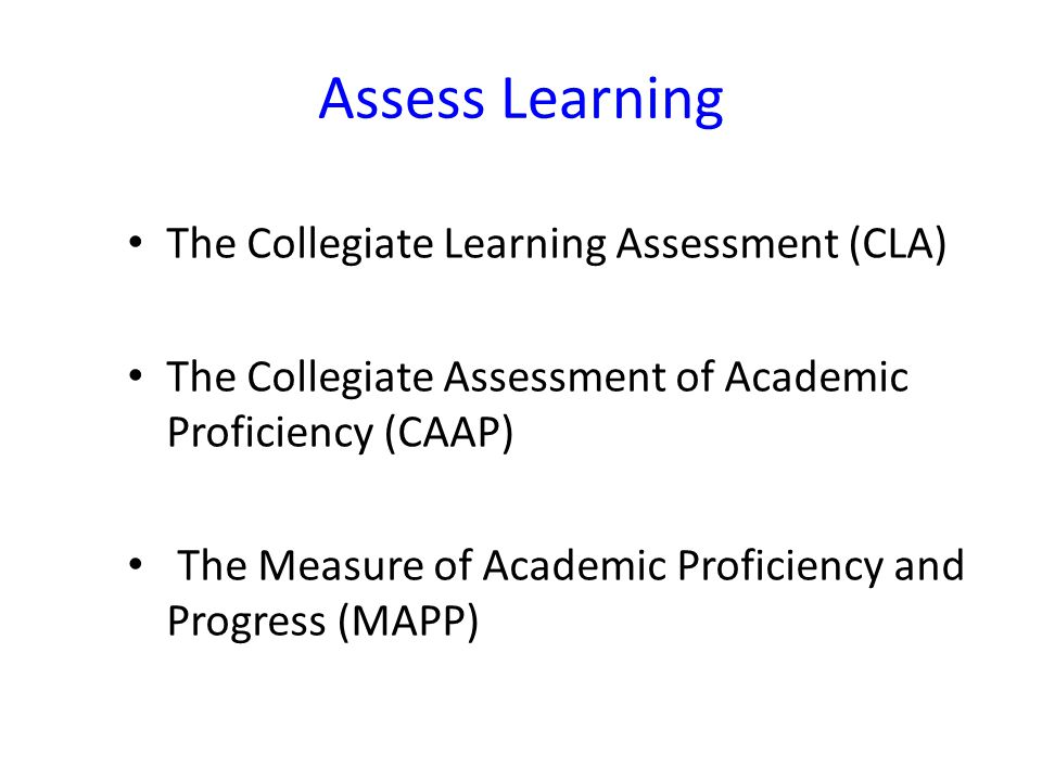 Assess Learning The Collegiate Learning Assessment (CLA) The Collegiate Assessment of Academic Proficiency (CAAP) The Measure of Academic Proficiency and Progress (MAPP)