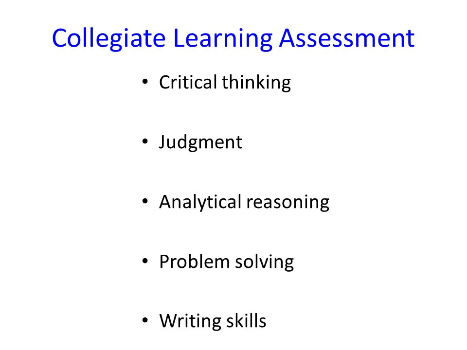 Collegiate Learning Assessment Critical thinking Judgment Analytical reasoning Problem solving Writing skills