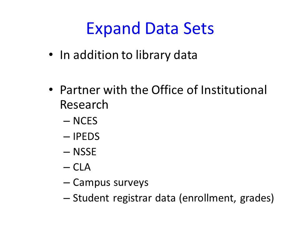 Expand Data Sets In addition to library data Partner with the Office of Institutional Research – NCES – IPEDS – NSSE – CLA – Campus surveys – Student registrar data (enrollment, grades)