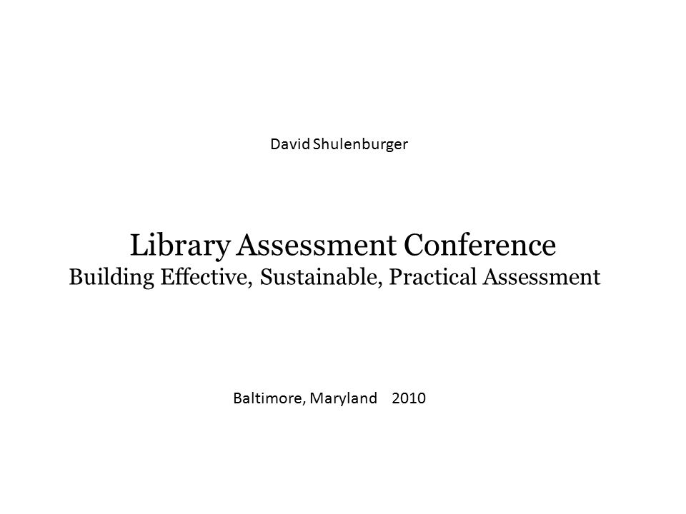 Library Assessment Conference Building Effective, Sustainable, Practical Assessment Baltimore, Maryland 2010 David Shulenburger