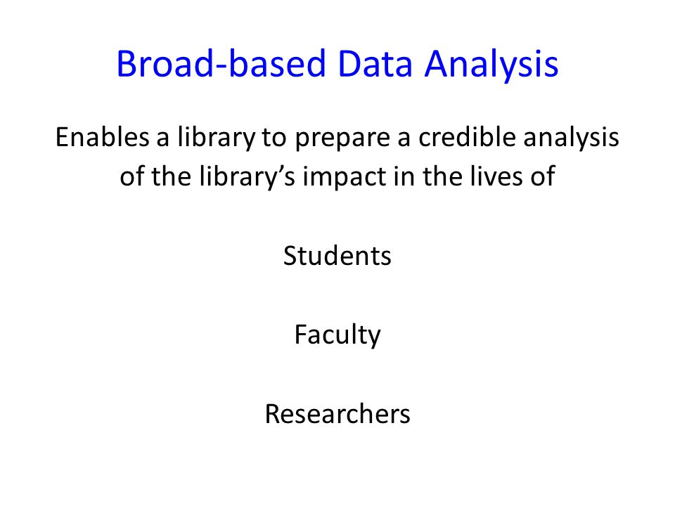 Broad-based Data Analysis Enables a library to prepare a credible analysis of the library's impact in the lives of Students Faculty Researchers