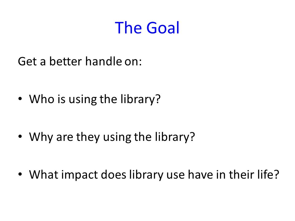 The Goal Get a better handle on: Who is using the library.