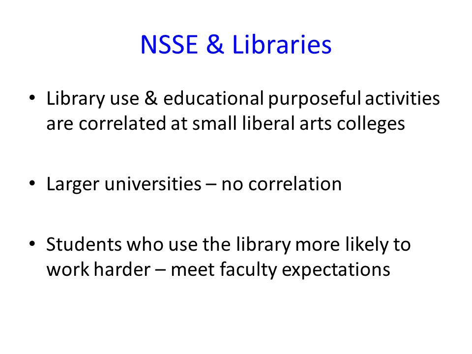 NSSE & Libraries Library use & educational purposeful activities are correlated at small liberal arts colleges Larger universities – no correlation Students who use the library more likely to work harder – meet faculty expectations