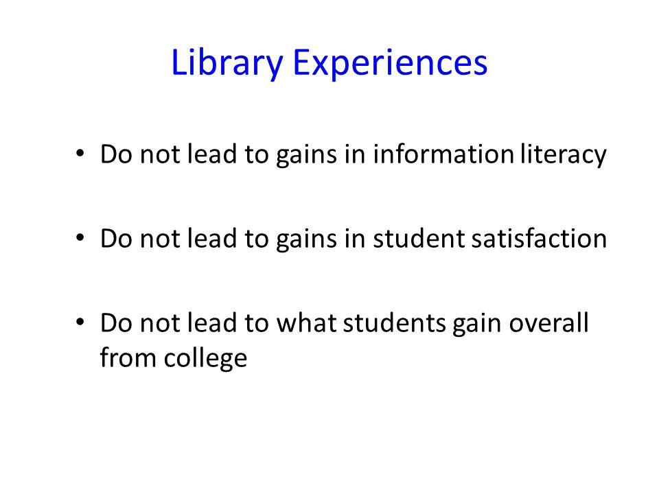 Library Experiences Do not lead to gains in information literacy Do not lead to gains in student satisfaction Do not lead to what students gain overall from college