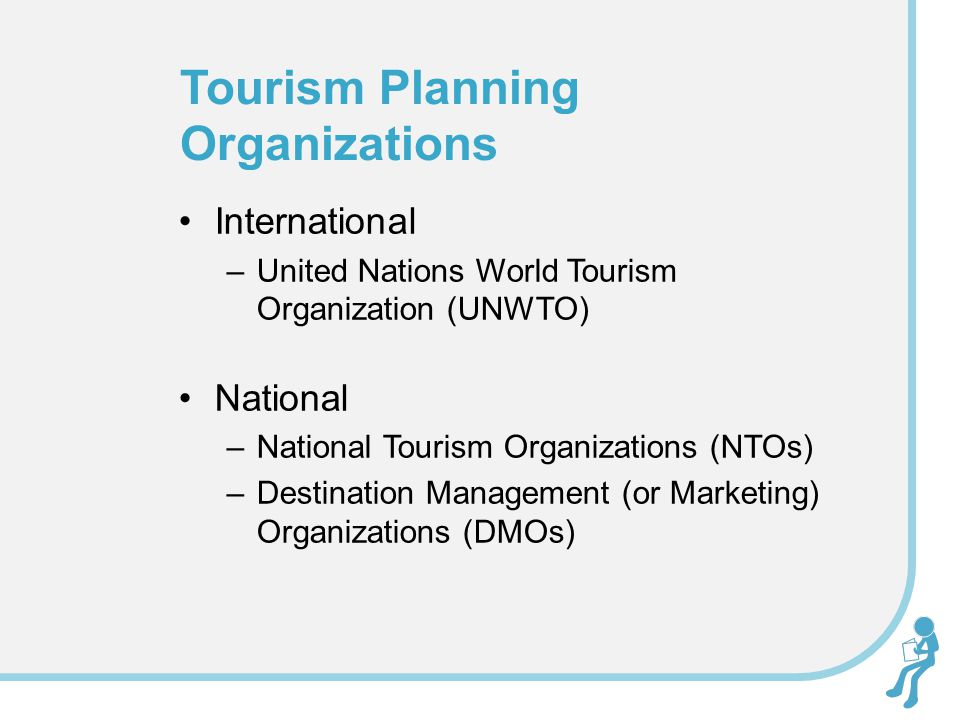 International –United Nations World Tourism Organization (UNWTO) National –National Tourism Organizations (NTOs) –Destination Management (or Marketing) Organizations (DMOs) Tourism Planning Organizations
