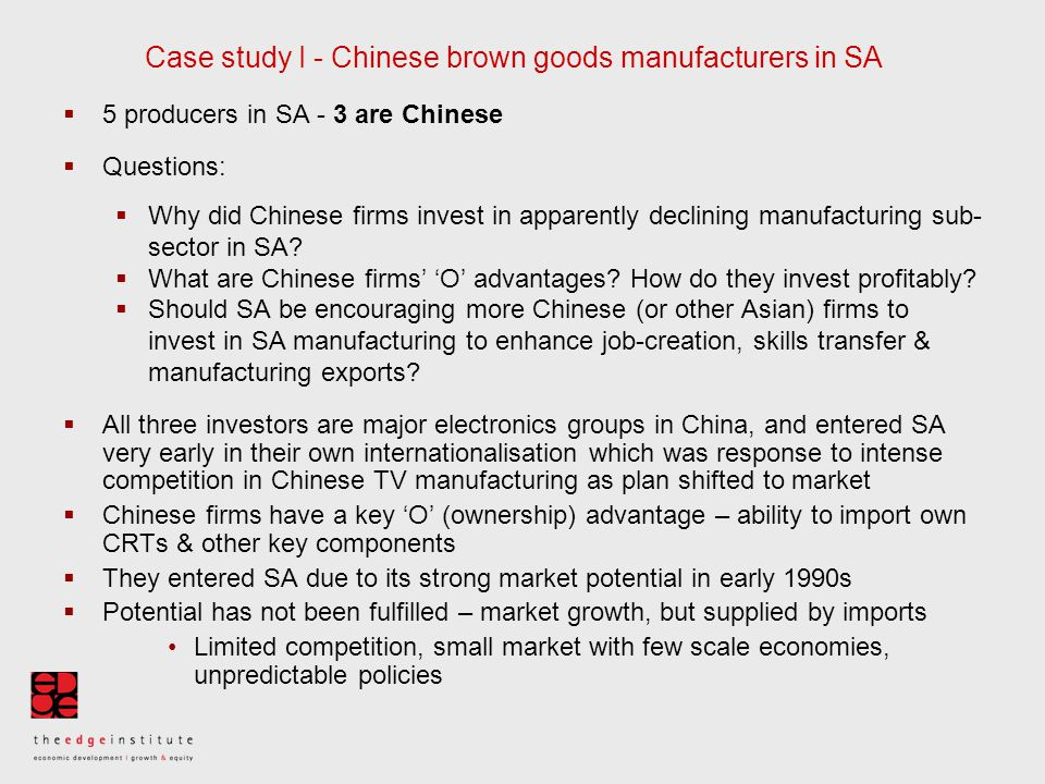 Case study I - Chinese brown goods manufacturers in SA  5 producers in SA - 3 are Chinese  Questions:  Why did Chinese firms invest in apparently declining manufacturing sub- sector in SA.