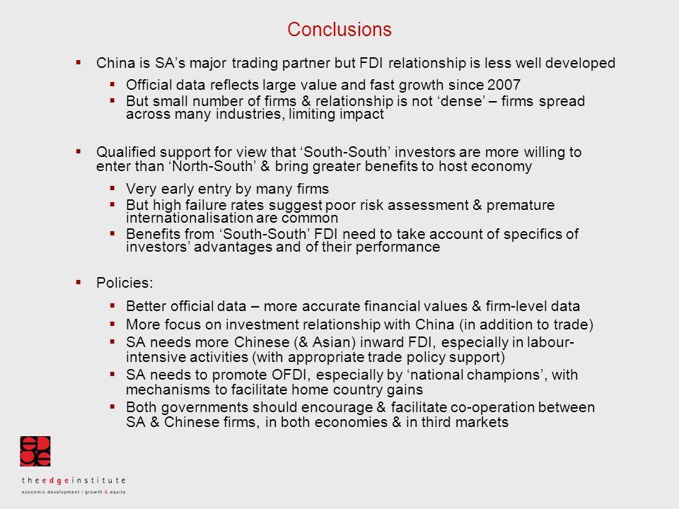 Conclusions  China is SA's major trading partner but FDI relationship is less well developed  Official data reflects large value and fast growth since 2007  But small number of firms & relationship is not 'dense' – firms spread across many industries, limiting impact  Qualified support for view that 'South-South' investors are more willing to enter than 'North-South' & bring greater benefits to host economy  Very early entry by many firms  But high failure rates suggest poor risk assessment & premature internationalisation are common  Benefits from 'South-South' FDI need to take account of specifics of investors' advantages and of their performance  Policies:  Better official data – more accurate financial values & firm-level data  More focus on investment relationship with China (in addition to trade)  SA needs more Chinese (& Asian) inward FDI, especially in labour- intensive activities (with appropriate trade policy support)  SA needs to promote OFDI, especially by 'national champions', with mechanisms to facilitate home country gains  Both governments should encourage & facilitate co-operation between SA & Chinese firms, in both economies & in third markets