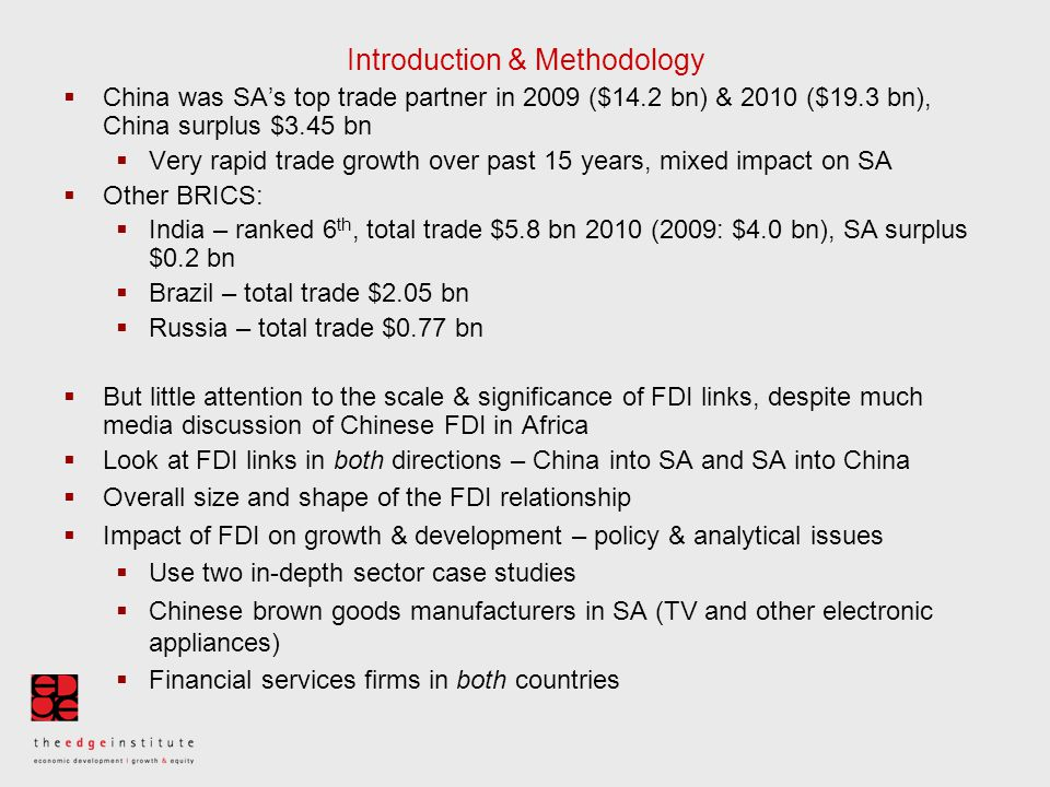 Introduction & Methodology  China was SA's top trade partner in 2009 ($14.2 bn) & 2010 ($19.3 bn), China surplus $3.45 bn  Very rapid trade growth over past 15 years, mixed impact on SA  Other BRICS:  India – ranked 6 th, total trade $5.8 bn 2010 (2009: $4.0 bn), SA surplus $0.2 bn  Brazil – total trade $2.05 bn  Russia – total trade $0.77 bn  But little attention to the scale & significance of FDI links, despite much media discussion of Chinese FDI in Africa  Look at FDI links in both directions – China into SA and SA into China  Overall size and shape of the FDI relationship  Impact of FDI on growth & development – policy & analytical issues  Use two in-depth sector case studies  Chinese brown goods manufacturers in SA (TV and other electronic appliances)  Financial services firms in both countries