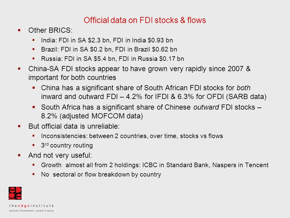 Official data on FDI stocks & flows  Other BRICS:  India: FDI in SA $2.3 bn, FDI in India $0.93 bn  Brazil: FDI in SA $0.2 bn, FDI in Brazil $0.62 bn  Russia: FDI in SA $5.4 bn, FDI in Russia $0.17 bn  China-SA FDI stocks appear to have grown very rapidly since 2007 & important for both countries  China has a significant share of South African FDI stocks for both inward and outward FDI – 4.2% for IFDI & 6.3% for OFDI (SARB data)  South Africa has a significant share of Chinese outward FDI stocks – 8.2% (adjusted MOFCOM data)  But official data is unreliable:  Inconsistencies: between 2 countries, over time, stocks vs flows  3 rd country routing  And not very useful:  Growth almost all from 2 holdings: ICBC in Standard Bank, Naspers in Tencent  No sectoral or flow breakdown by country