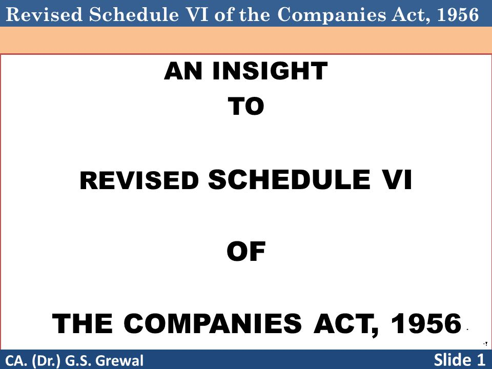 Revised Schedule VI of the Companies Act, 1956 AN INSIGHT TO REVISED SCHEDULE VI OF THE COMPANIES ACT, 1956 CA. (Dr.) G.S. Grewal Slide 1