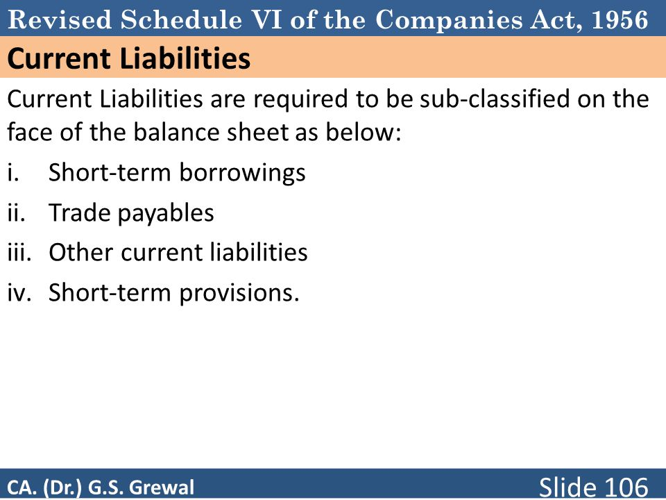 Revised Schedule VI of the Companies Act, 1956 Current Liabilities Current Liabilities are required to be sub-classified on the face of the balance sheet as below: i.Short-term borrowings ii.Trade payables iii.Other current liabilities iv.Short-term provisions.