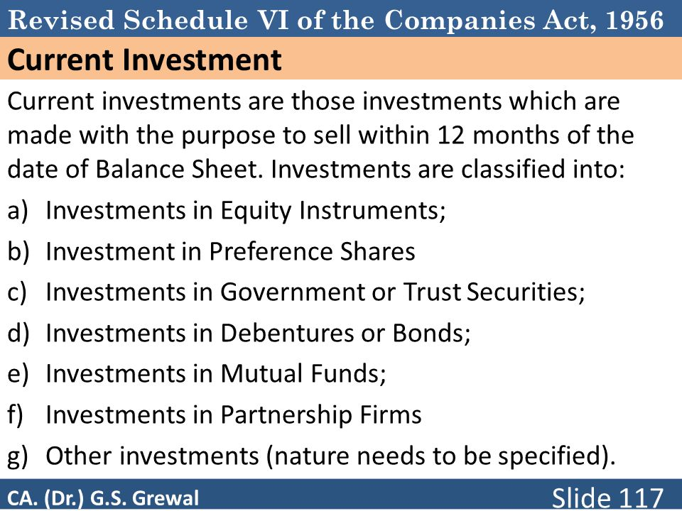 Revised Schedule VI of the Companies Act, 1956 Current Investment Current investments are those investments which are made with the purpose to sell within 12 months of the date of Balance Sheet.
