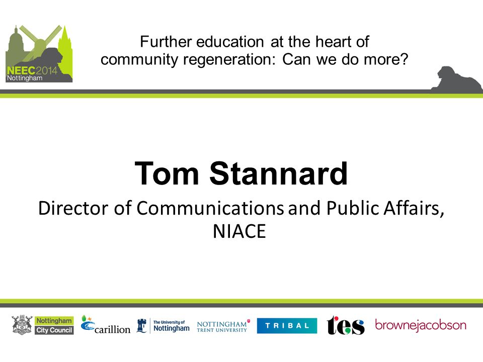 Tom Stannard Director of Communications and Public Affairs, NIACE Further education at the heart of community regeneration: Can we do more