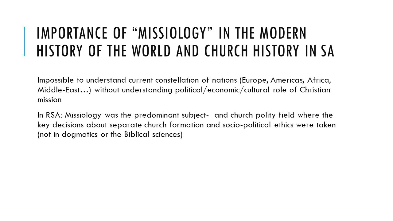 IMPORTANCE OF MISSIOLOGY IN THE MODERN HISTORY OF THE WORLD AND CHURCH HISTORY IN SA Impossible to understand current constellation of nations (Europe, Americas, Africa, Middle-East…) without understanding political/economic/cultural role of Christian mission In RSA: Missiology was the predominant subject- and church polity field where the key decisions about separate church formation and socio-political ethics were taken (not in dogmatics or the Biblical sciences)