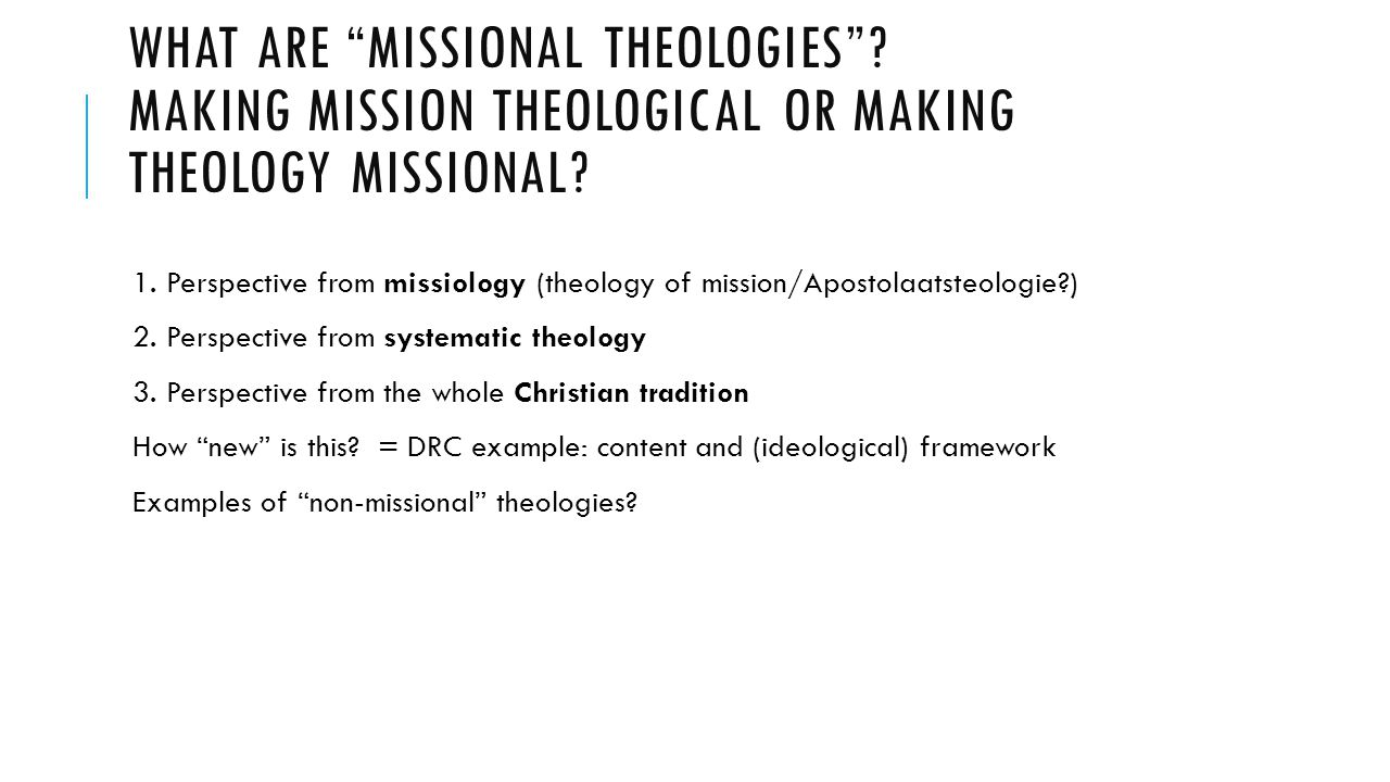 WHAT ARE MISSIONAL THEOLOGIES .MAKING MISSION THEOLOGICAL OR MAKING THEOLOGY MISSIONAL.