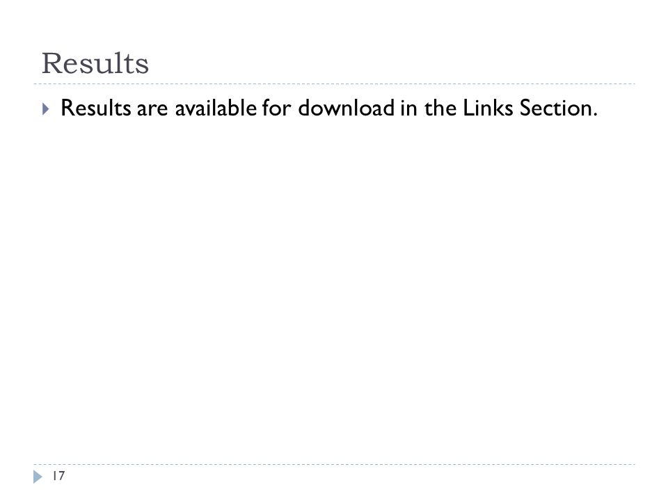 Results  Results are available for download in the Links Section. 17