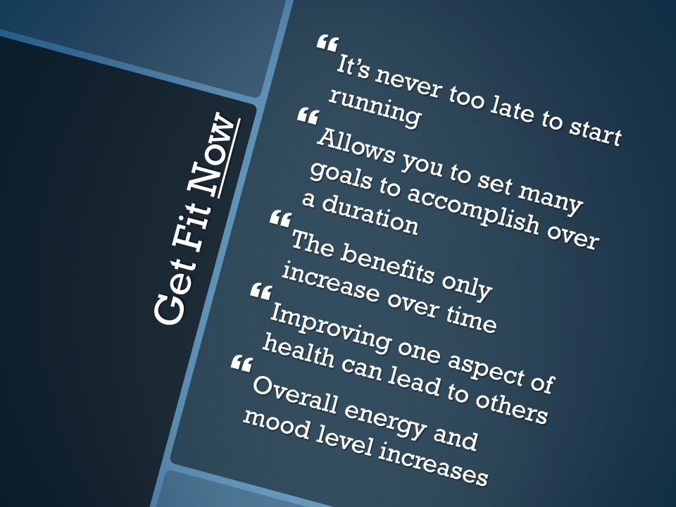 Get Fit Now  It's never too late to start running  Allows you to set many goals to accomplish over a duration  The benefits only increase over time  Improving one aspect of health can lead to others  Overall energy and mood level increases