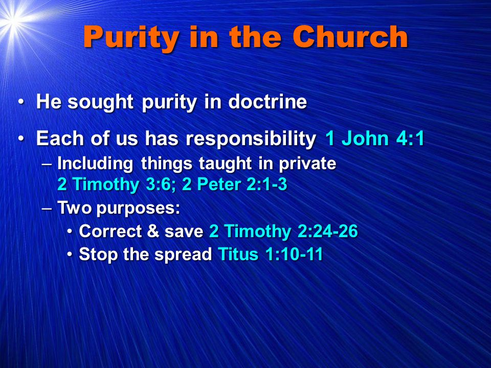 Purity in the Church He sought purity in doctrineHe sought purity in doctrine Each of us has responsibility 1 John 4:1Each of us has responsibility 1 John 4:1 –Including things taught in private 2 Timothy 3:6; 2 Peter 2:1-3 –Two purposes: Correct & save 2 Timothy 2:24-26Correct & save 2 Timothy 2:24-26 Stop the spread Titus 1:10-11Stop the spread Titus 1:10-11