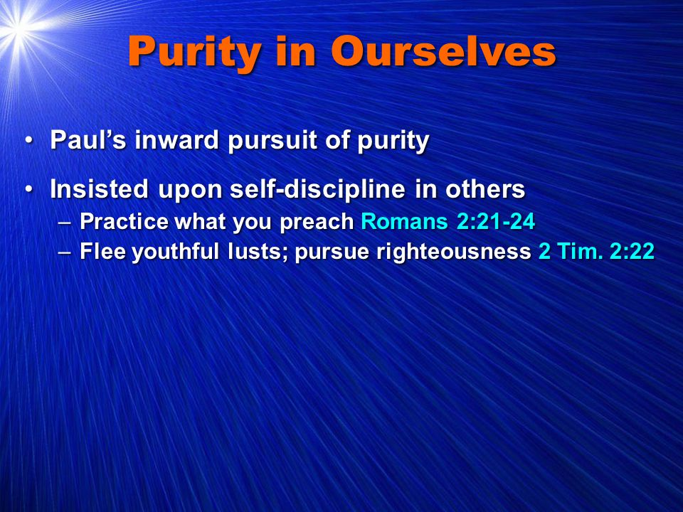 Purity in Ourselves Paul's inward pursuit of purityPaul's inward pursuit of purity Insisted upon self-discipline in othersInsisted upon self-discipline in others –Practice what you preach Romans 2:21-24 –Flee youthful lusts; pursue righteousness 2 Tim.