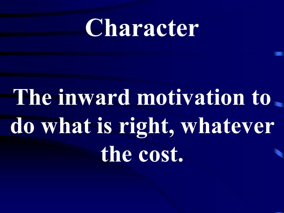 Character The inward motivation to do what is right, whatever the cost.
