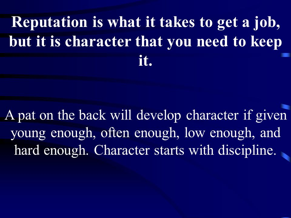 Reputation is what it takes to get a job, but it is character that you need to keep it.
