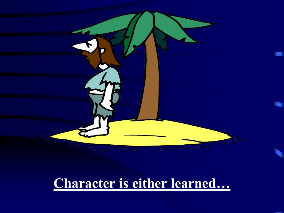 Character is either learned…
