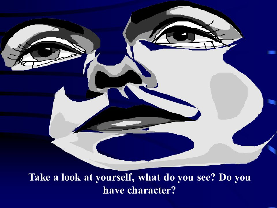 Take a look at yourself, what do you see Do you have character