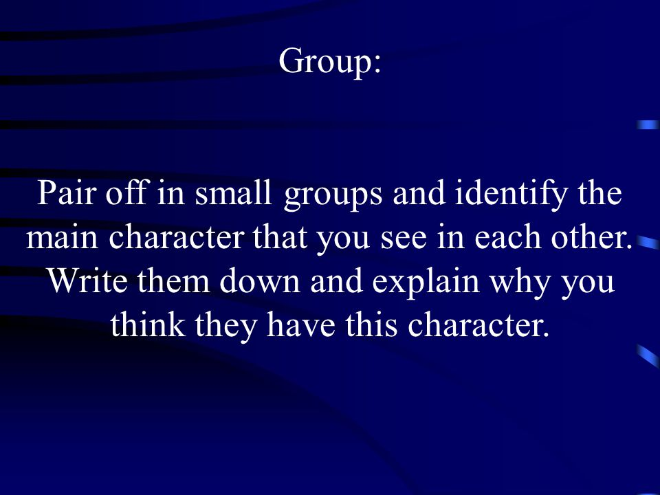 Group: Pair off in small groups and identify the main character that you see in each other.