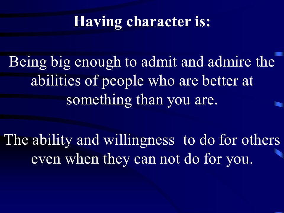 Having character is: Being big enough to admit and admire the abilities of people who are better at something than you are.
