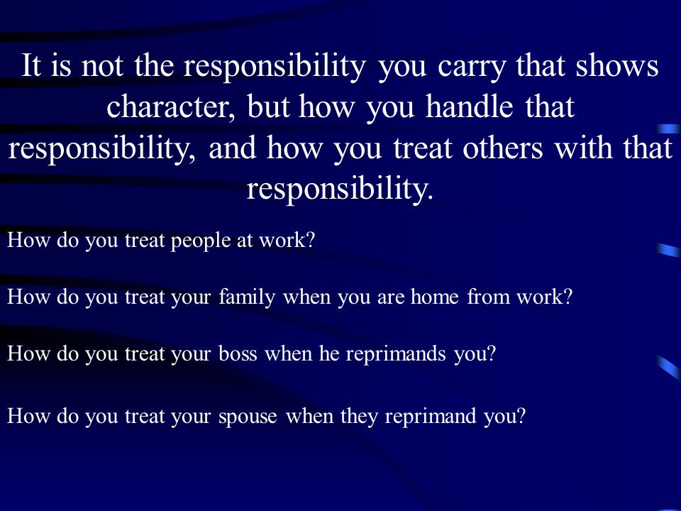 It is not the responsibility you carry that shows character, but how you handle that responsibility, and how you treat others with that responsibility.