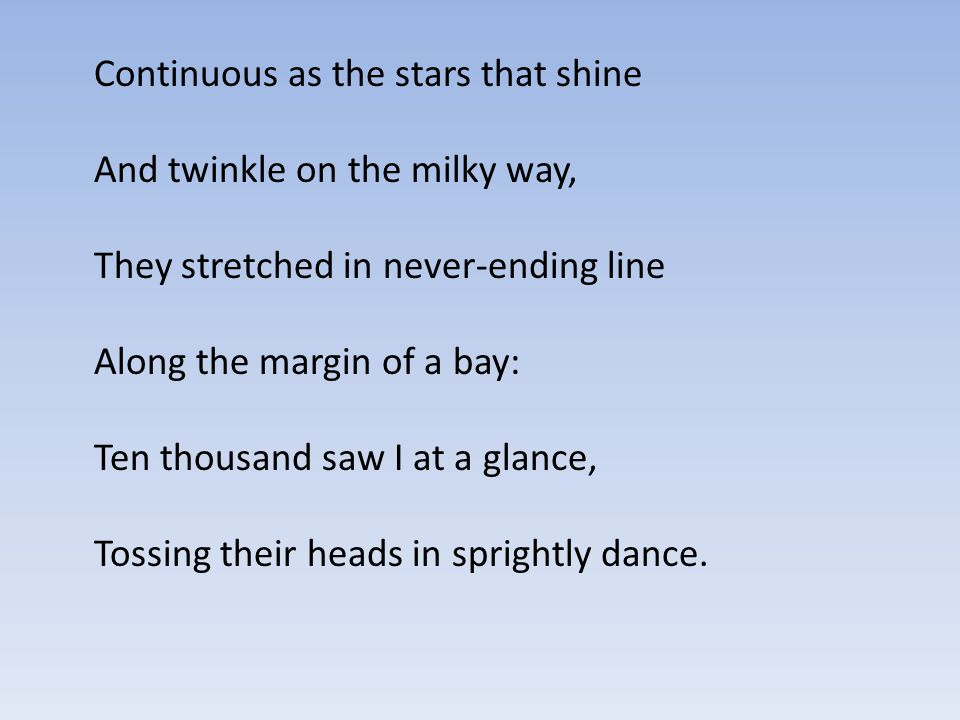 Continuous as the stars that shine And twinkle on the milky way, They stretched in never-ending line Along the margin of a bay: Ten thousand saw I at a glance, Tossing their heads in sprightly dance.