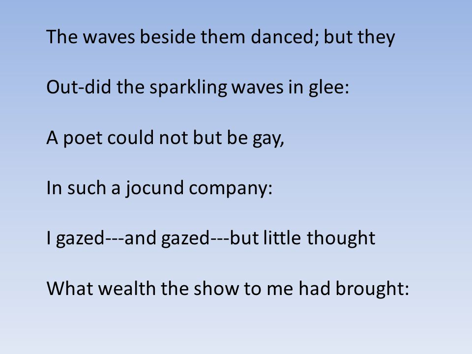 The waves beside them danced; but they Out-did the sparkling waves in glee: A poet could not but be gay, In such a jocund company: I gazed---and gazed---but little thought What wealth the show to me had brought: